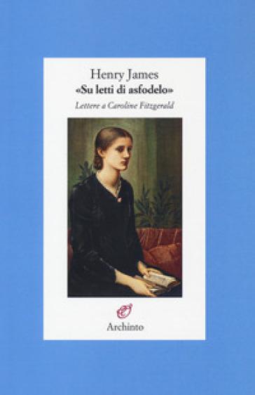 «Su letti di asfodelo». Lettere a Caroline Fitzgerald - Henry James pdf epub