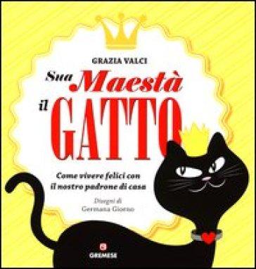 Sua maestà il gatto. Come vivere felici con il nostro padrone di casa - Grazia Valci |