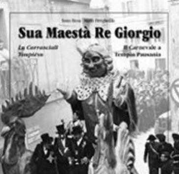 Sua maestà re Giorgio. Lu Carrasciali Timpiésu-Il Carnevale di Tempio Pausania - Tonio Biosa |