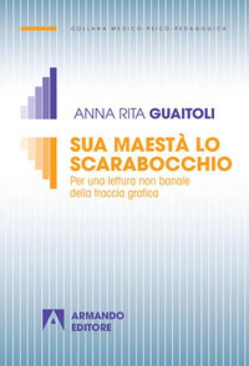 Sua maestà lo scarabocchio. Per una lettura non banale della traccia grafica - Anna Rita Guaitoli | Rochesterscifianimecon.com