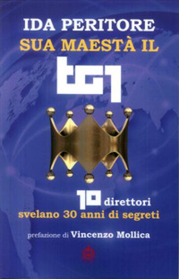 Sua maestà il tg1. 10 direttori svelano 30 anni di segreti - Ida Peritore   Thecosgala.com