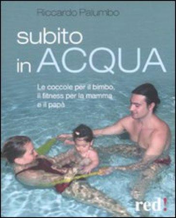 Subito in acqua. Le coccole per il bimbo, il fitness per la mamma e il papà - Riccardo Palumbo  