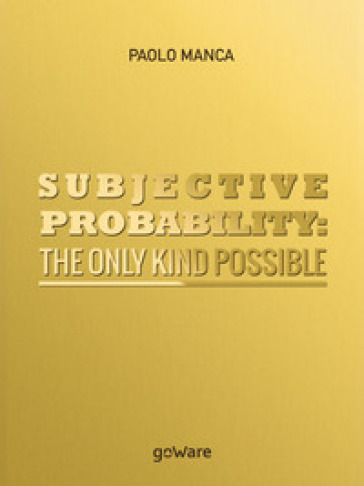 Subjective probability: the only kind possible - Paolo Manca |