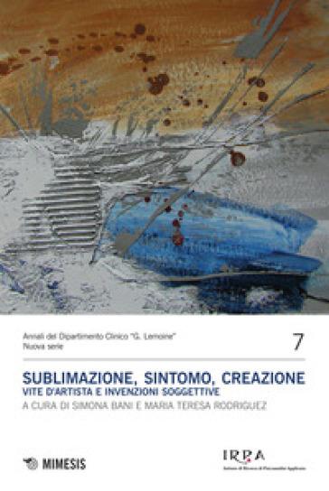 Sublimazione, sintomo, creazione. Vite d'artista e invenzioni soggettive - S. Bani |