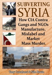 Subverting Syria: How CIA Contra Gangs and NGOs Manufacture, Mislabel and Market Mass Murder