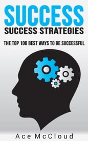 Success: Success Strategies: The Top 100 Best Ways To Be Successful