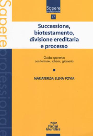 Successione, biotestamento, divisione ereditaria e processo. Guida operativa con formule, schemi, glossario - Mariateresa Elena Povia |
