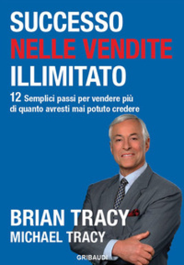 Successo nelle vendite illimitato. 12 semplici passi per vendere più di quanto avresti mai potuto credere - Brian Tracy |