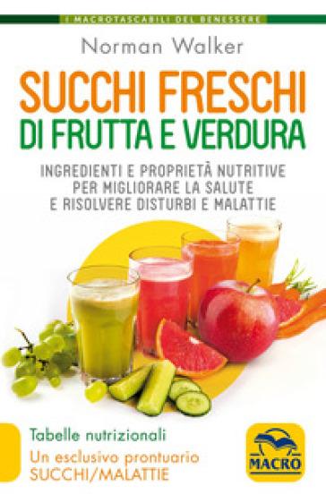 Succhi freschi di frutta e verdura. Ingredienti e proprietà nutritive per migliorare la salute e risolvere disturbi e malattie - Norman Walker |
