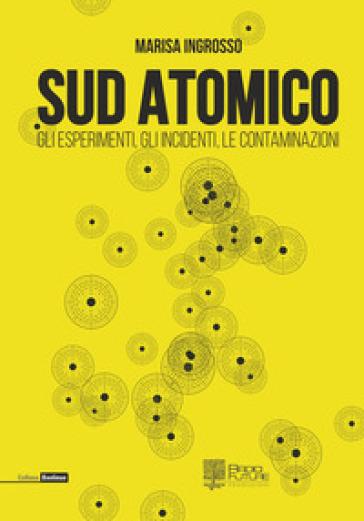Sud atomico. Gli esperimenti, gli incidenti, le contaminazioni - Marisa Ingrosso |