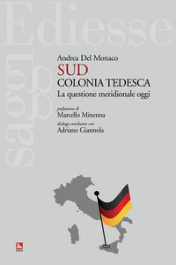 Sud colonia tedesca. La questione meridionale oggi - Andrea Del Monaco | Jonathanterrington.com