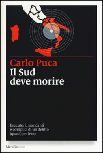 Il Sud deve morire. Esecutori, mandanti e complici di un delitto (quasi) perfetto - Carlo Puca | Ericsfund.org
