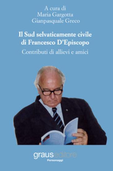 Il Sud selvaticamente civile di Francesco D'Episcopo. Contributi di allievi e amici - M. Gargotta |