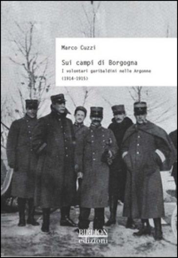 Sui campi di Borgogna. I volontari garibaldini nelle Argonne (1914-1915) - Marco Cuzzi | Kritjur.org