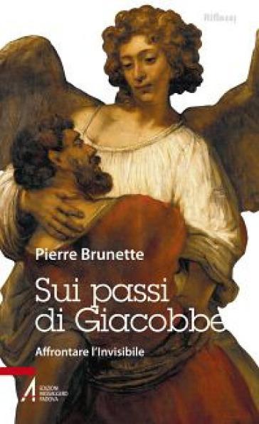 Sui passi di Giacobbe. Affrontare l'invisibile - Pierre Brunette |