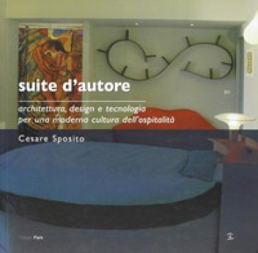 Suite d'autore. Architettura, design e tecnologia per una moderna cultura dell'ospitalità - Cesare Sposito |