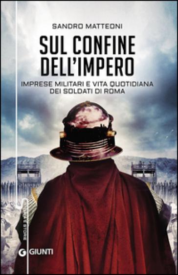 Sul confine dell'Impero. Imprese militari e vita quotidiana dei soldati di Roma - Sandro Matteoni |