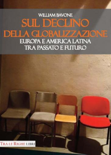 Sul declino della globalizzazione. Europa e America Latina tra passato e futuro - William Bavone |