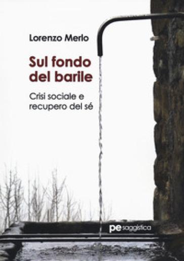 Sul fondo del barile. Crisi sociale e recupero del sé - Lorenzo Merlo |