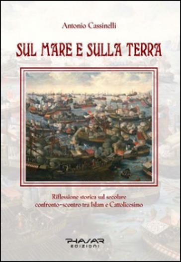 Sul mare e sulla terra. Riflessione storica sul secolare confronto-scontro tra Islam e cattolicesimo - Antonio Cassinelli |
