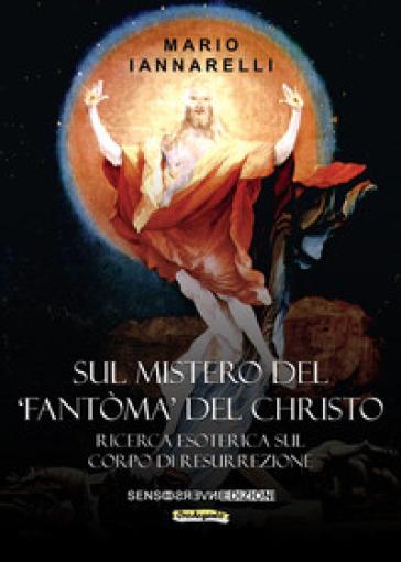 Sul mistero del «fantòma» del Christo. Ricerca esoterica sul Corpo di Resurrezione - Mario Iannarelli | Jonathanterrington.com