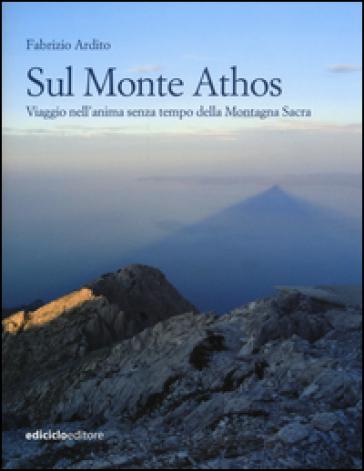 Sul monte Athos. Viaggio nell'anima senza tempo della montagna sacra - Fabrizio Ardito |