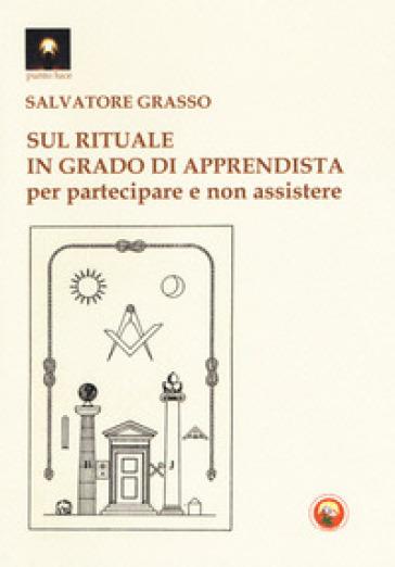 Sul rituale in grado di apprendista. Per partecipare e non assistere - Salvatore Grasso |