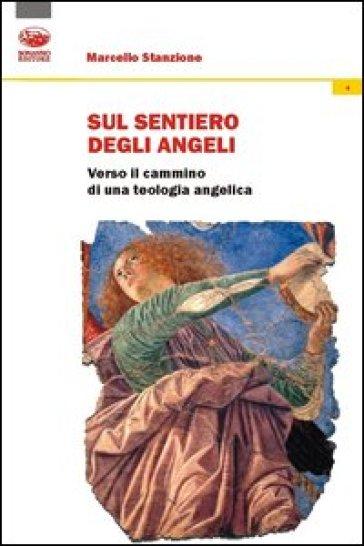 Sul sentiero degli angeli. Verso il cammino di una teologia angelica - Marcello Stanzione  