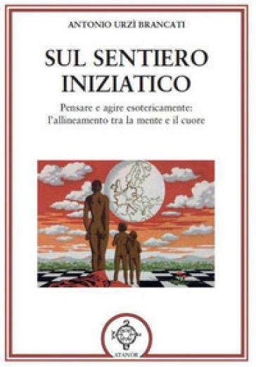 Sul sentiero iniziatico. Pensare e agire esotericamente: l'allineamento tra la mente e il cuore - Antonio Urzì Brancati |