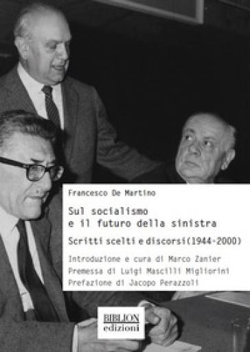 Sul socialismo e il futuro della sinistra. Scritti scelti e discorsi (1944-2000) - Francesco De Martino |