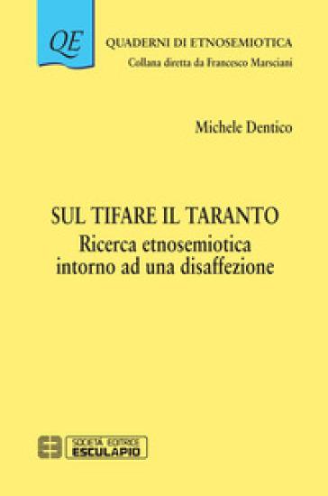 Sul tifare il Taranto. Ricerca etnosemiotica intorno a una disaffezione - Michele Dentico |