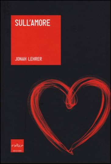 Sull'amore - Jonah Lehrer | Rochesterscifianimecon.com