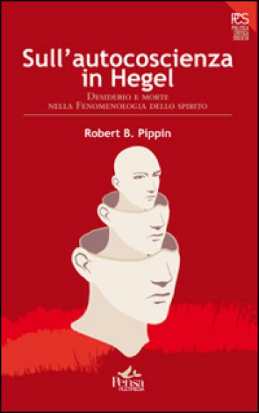 Sull'autocoscienza in Hegel. Desiderio e morte nella fenomenologia dello spirito - Robert Pippin | Rochesterscifianimecon.com