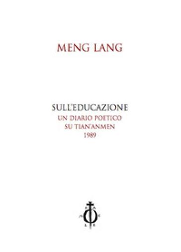 Sull'educazione. Un diario poetico su Tian'anmen 1989. Testo cinese a fronte - Meng Lang  