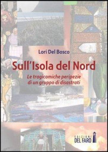 Sull'isola del Nord. Le tragicomiche peripezie di un gruppo di disastrati - Lori Del Bosco |