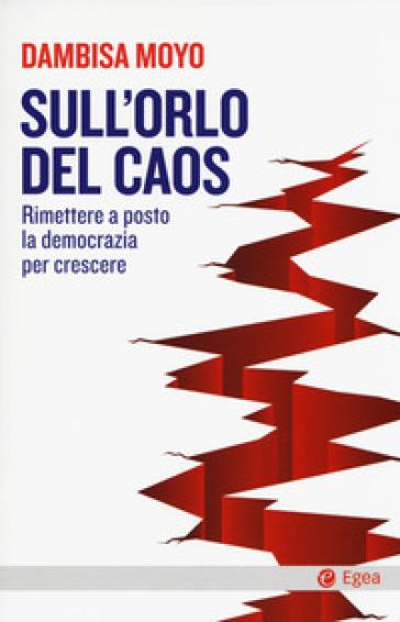 Sull'orlo del caos. Rimettere a posto la democrazia per crescere - Dambisa Moyo | Thecosgala.com