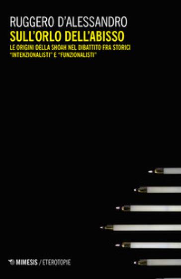 Sull'orlo dell'abisso. Le origini della Shoah nel dibattito fra storici «intenzionalisti» e «funzionalisti» - Ruggero D'Alessandro |