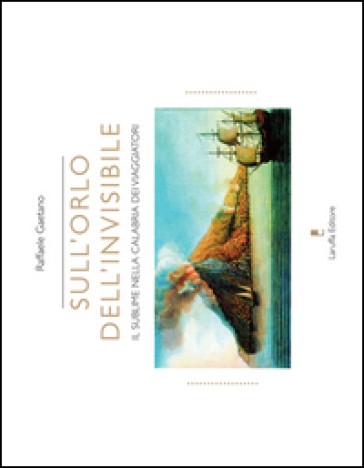 Sull'orlo dell'invisibile. Il sublime nella Calabria dei viaggiatori - Raffaele Gaetano |