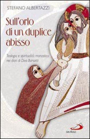 Sull'orlo di un duplice abisso. Teologia e spiritualità monastica nei diari di Divo Barsotti - Stefano Albertazzi |