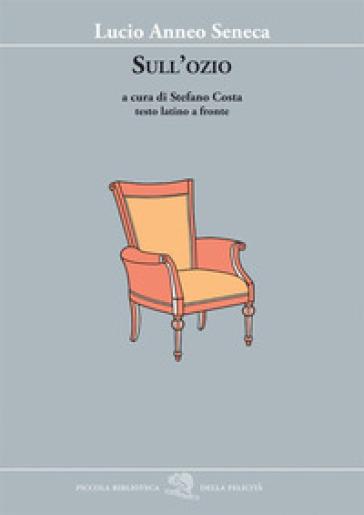 Sull'ozio. Testo latino a fronte - Lucio Anneo Seneca |