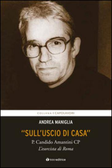 «Sull'uscio di casa». P. Candido Amantini CP, l'esorcista di Roma - Andrea Maniglia   Rochesterscifianimecon.com