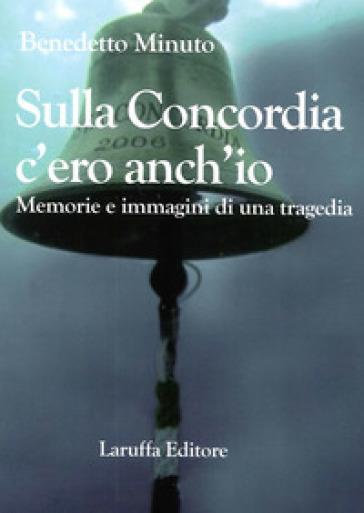 Sulla Concordia c'ero anch'io. Memorie e immagini di una tragedia - Benedetto Minuto |