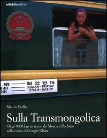 Sulla Transmongolica. Oltre 9000 km in treno da Mosca a Pechino sulle orme di Gengis Khan - Mauro Buffa |