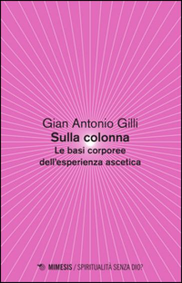 Sulla colonna. Le basi corporee dell'esperienza ascetica - Gian Antonio Gilli   Ericsfund.org