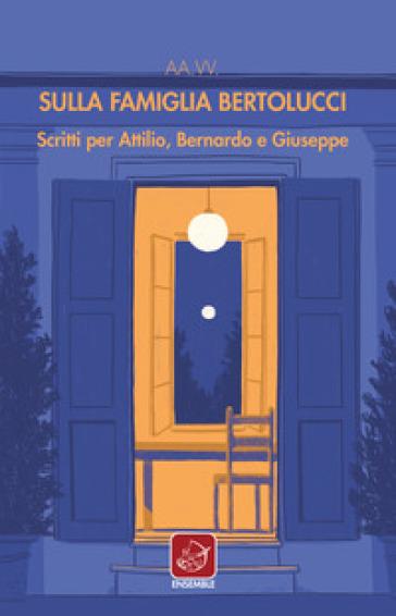Sulla famiglia Bertolucci. Scritti per Attilio, Bernardo e Giuseppe