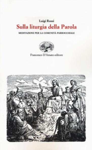 Sulla liturgia della parola. Meditazioni per la comunità parrocchiale - Luigi Rossi |