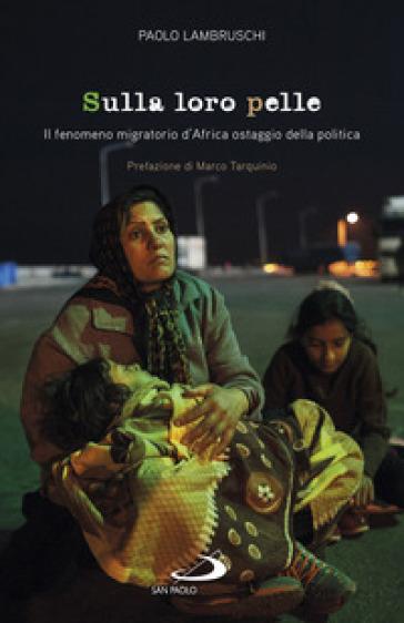 Sulla loro pelle. Il fenomeno migratorio d'Africa ostaggio della politica - Paolo Lambruschi | Thecosgala.com