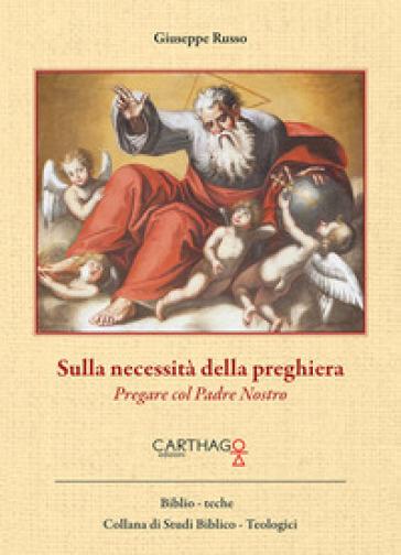 Sulla necessità della preghiera. Pregare col Padre Nostro - Giuseppe Russo |