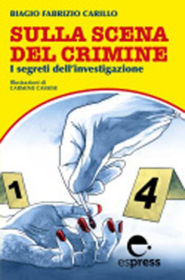 Sulla scena del crimine. I segreti dell'investigazione - Biagio Fabrizio Carillo  