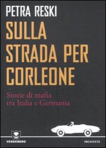 Sulla strada per Corleone. Storie di mafia tra Italia e Germania - Petra Reski |